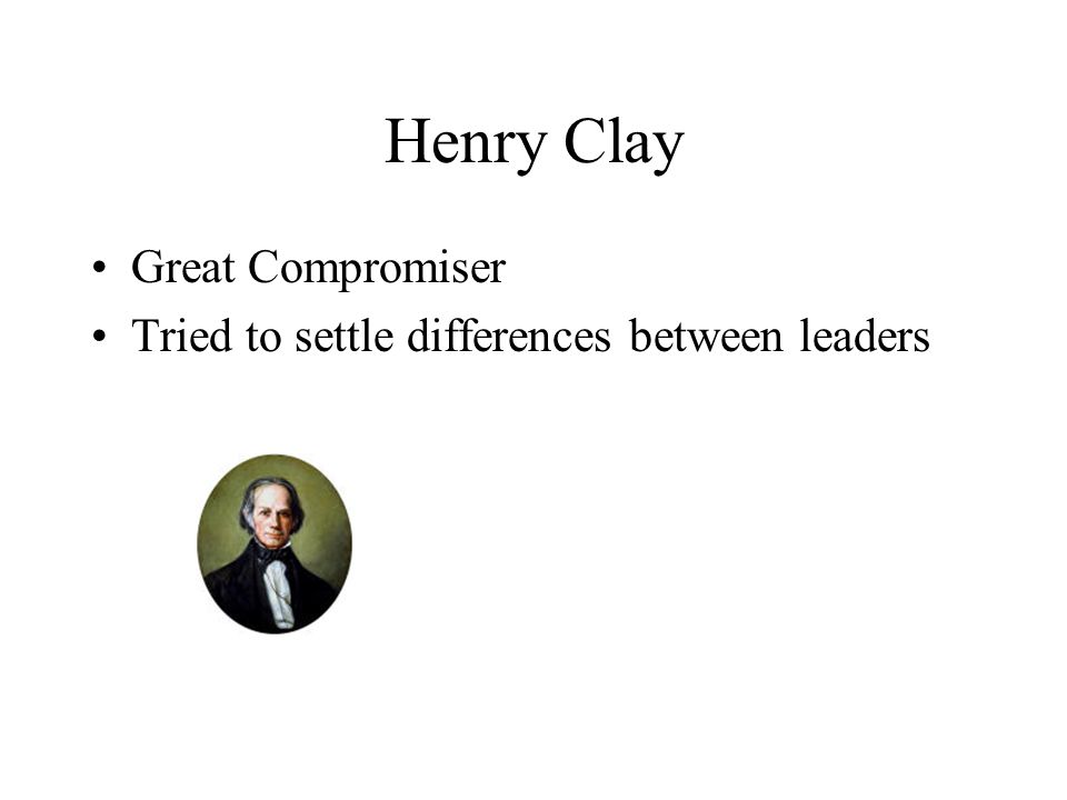 Henry Clay Great Compromiser Tried to settle differences between leaders