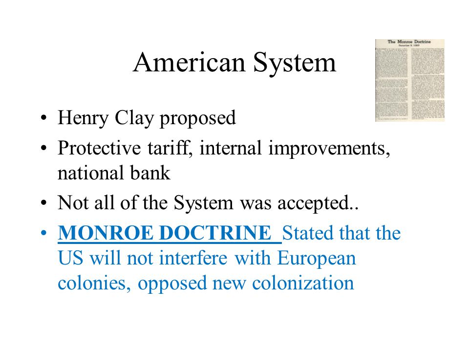American System Henry Clay proposed Protective tariff, internal improvements, national bank Not all of the System was accepted.. MONROE DOCTRINE State