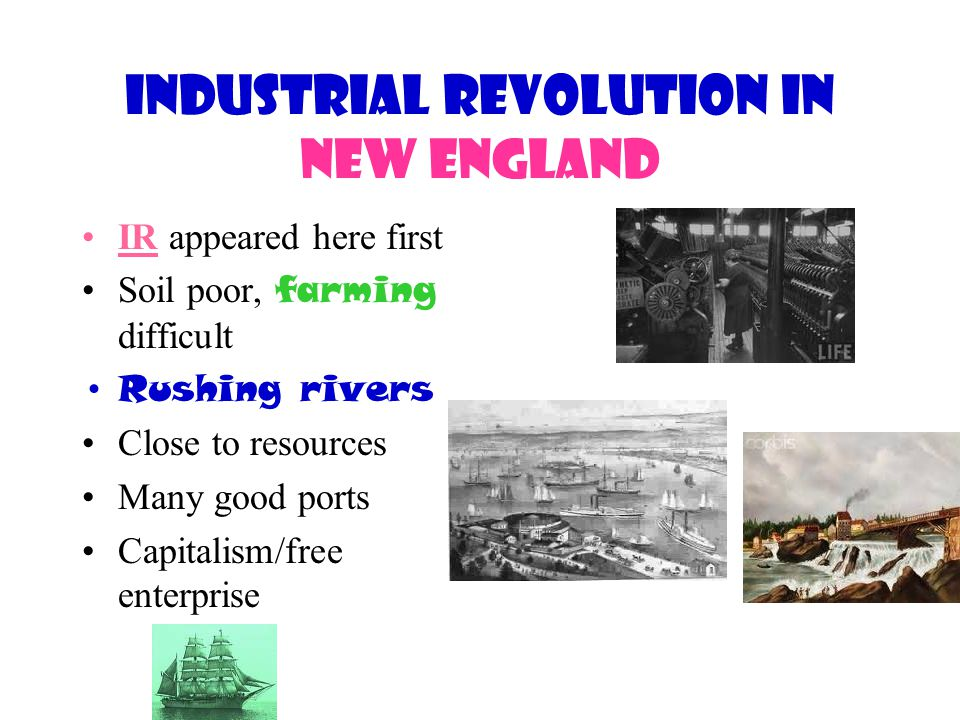 Industrial Revolution in New England IR appeared here first Soil poor, farming difficult Rushing rivers Close to resources Many good ports Capitalism/