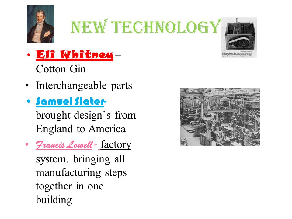 New Technology Eli Whitney – Cotton Gin Interchangeable parts Samuel Slater- brought designs from England to America Francis Lowell- factory system, b