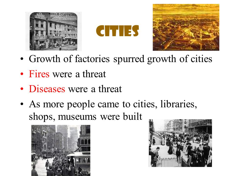 Cities Growth of factories spurred growth of cities Fires were a threat Diseases were a threat As more people came to cities, libraries, shops, museum