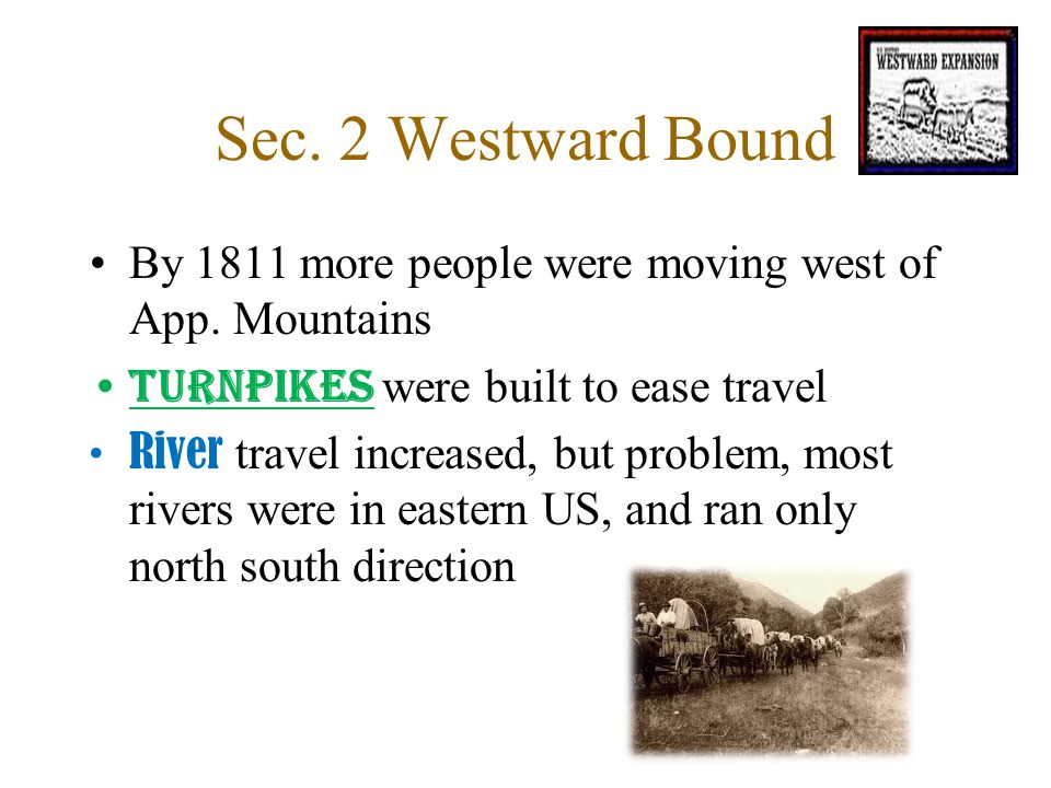 Sec. 2 Westward Bound By 1811 more people were moving west of App. Mountains Turnpikes were built to ease travel River travel increased, but problem,