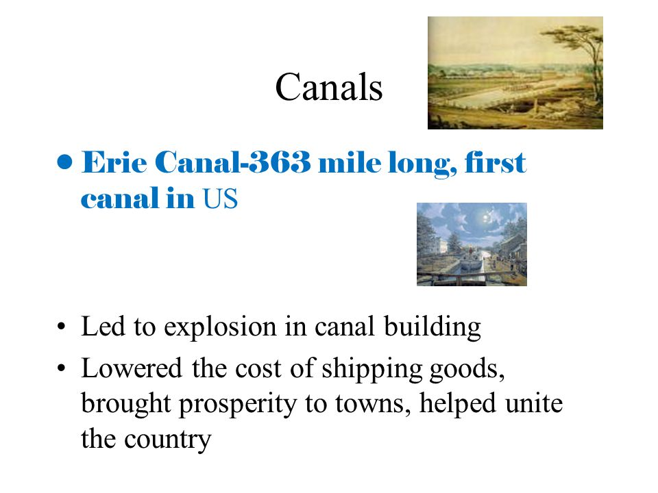 Canals Erie Canal-363 mile long, first canal in US Led to explosion in canal building Lowered the cost of shipping goods, brought prosperity to towns,