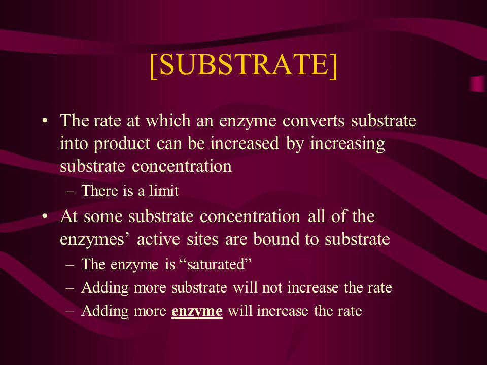 [SUBSTRATE] The rate at which an enzyme converts substrate into product can be increased by increasing substrate concentration –There is a limit At some substrate concentration all of the enzymes active sites are bound to substrate –The enzyme is saturated –Adding more substrate will not increase the rate –Adding more enzyme will increase the rate