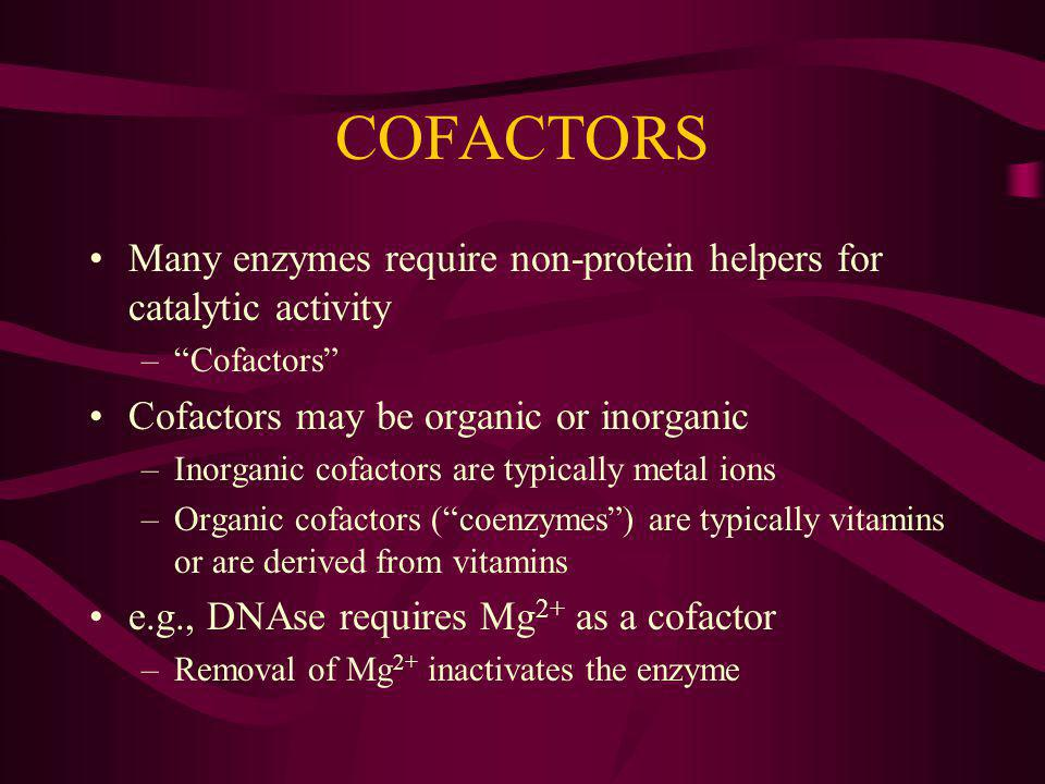 COFACTORS Many enzymes require non-protein helpers for catalytic activity –Cofactors Cofactors may be organic or inorganic –Inorganic cofactors are typically metal ions –Organic cofactors (coenzymes) are typically vitamins or are derived from vitamins e.g., DNAse requires Mg 2+ as a cofactor –Removal of Mg 2+ inactivates the enzyme
