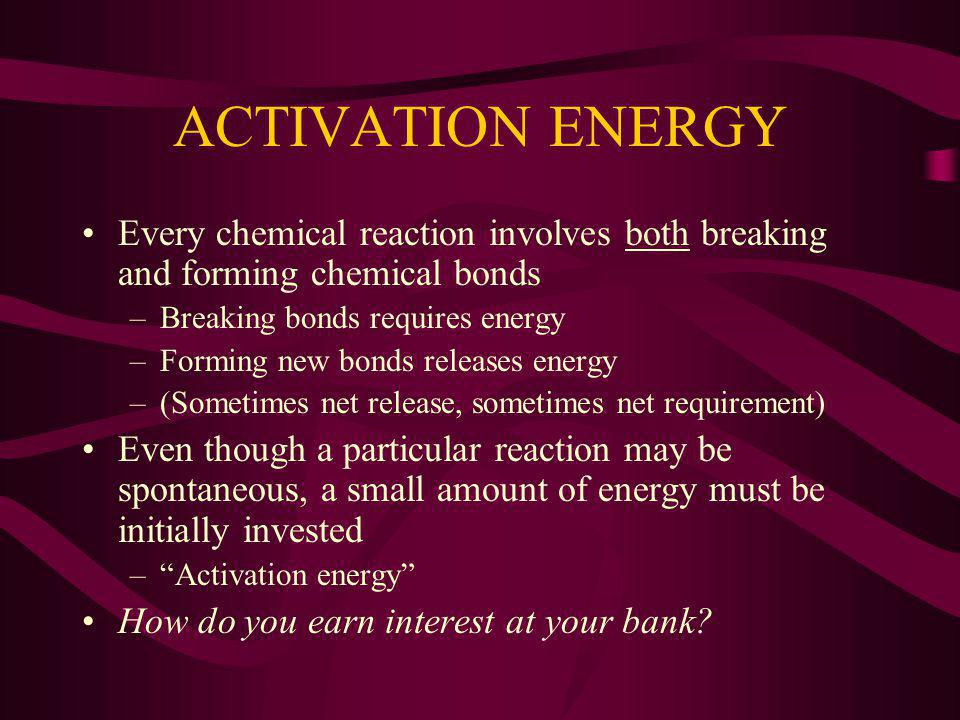 ACTIVATION ENERGY Every chemical reaction involves both breaking and forming chemical bonds –Breaking bonds requires energy –Forming new bonds releases energy –(Sometimes net release, sometimes net requirement) Even though a particular reaction may be spontaneous, a small amount of energy must be initially invested –Activation energy How do you earn interest at your bank?
