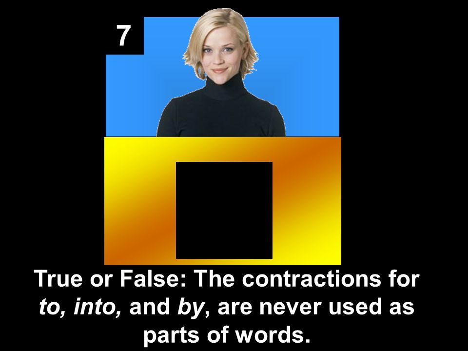 7 True or False: The contractions for to, into, and by, are never used as parts of words.