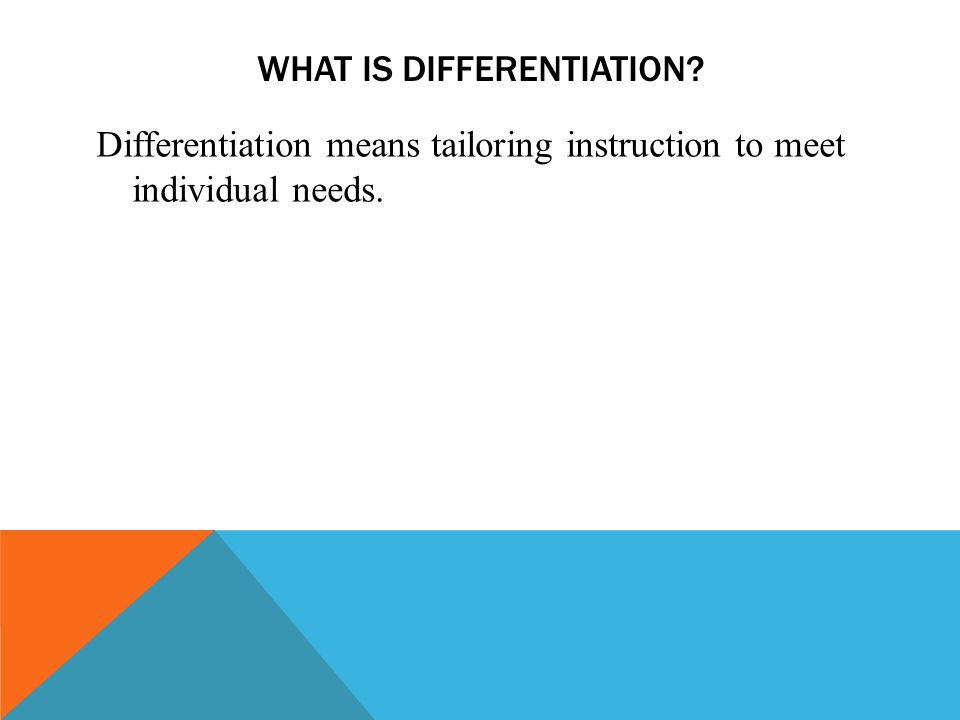 WHAT IS DIFFERENTIATION Differentiation means tailoring instruction to meet individual needs.