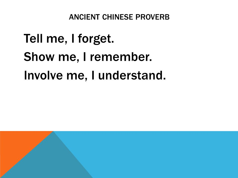 ANCIENT CHINESE PROVERB Tell me, I forget. Show me, I remember. Involve me, I understand.