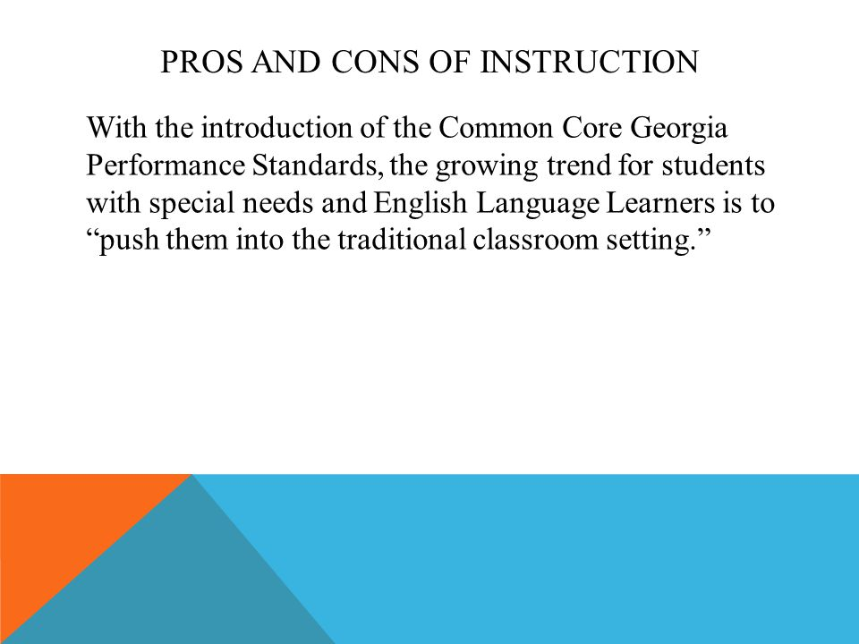PROS AND CONS OF INSTRUCTION With the introduction of the Common Core Georgia Performance Standards, the growing trend for students with special needs