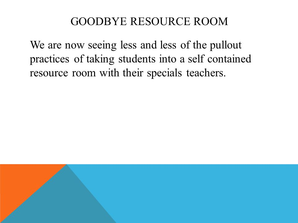 GOODBYE RESOURCE ROOM We are now seeing less and less of the pullout practices of taking students into a self contained resource room with their specials teachers.