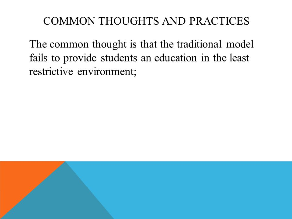 COMMON THOUGHTS AND PRACTICES The common thought is that the traditional model fails to provide students an education in the least restrictive environment;