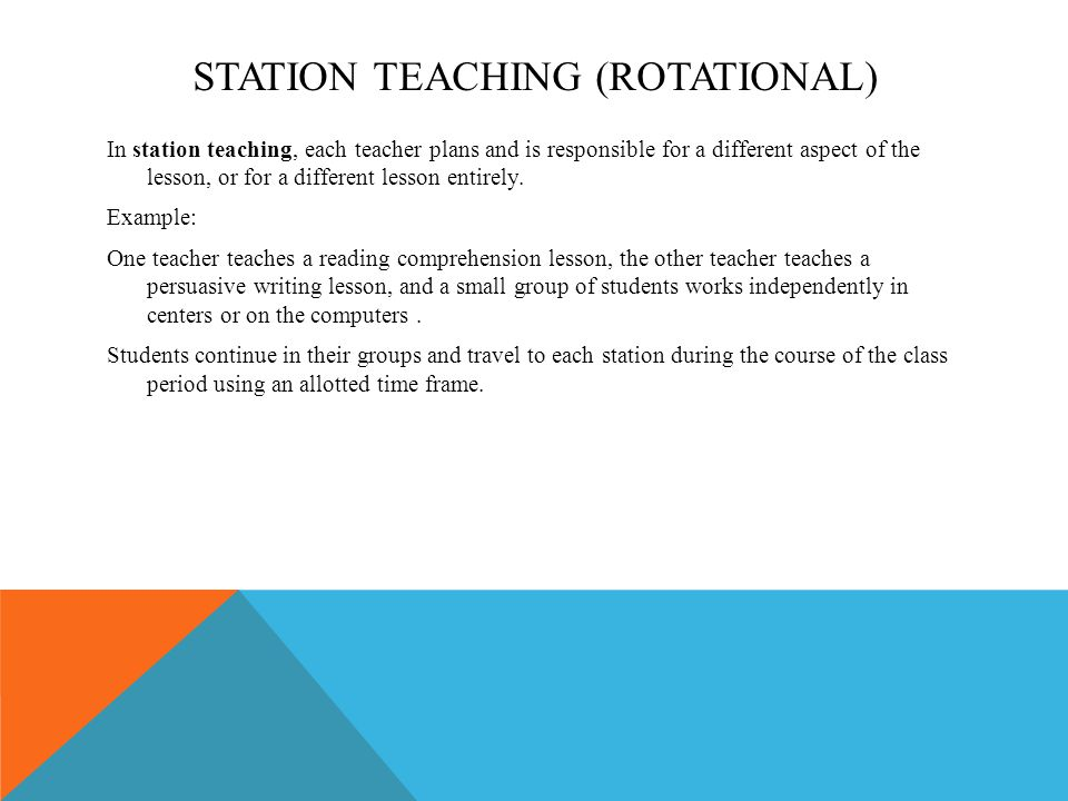 STATION TEACHING (ROTATIONAL) In station teaching, each teacher plans and is responsible for a different aspect of the lesson, or for a different lesson entirely.