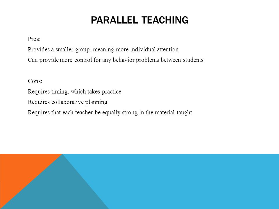 PARALLEL TEACHING Pros: Provides a smaller group, meaning more individual attention Can provide more control for any behavior problems between student