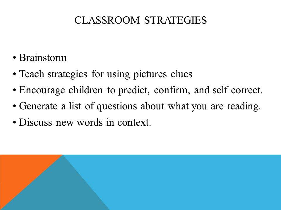 CLASSROOM STRATEGIES Brainstorm Teach strategies for using pictures clues Encourage children to predict, confirm, and self correct. Generate a list of