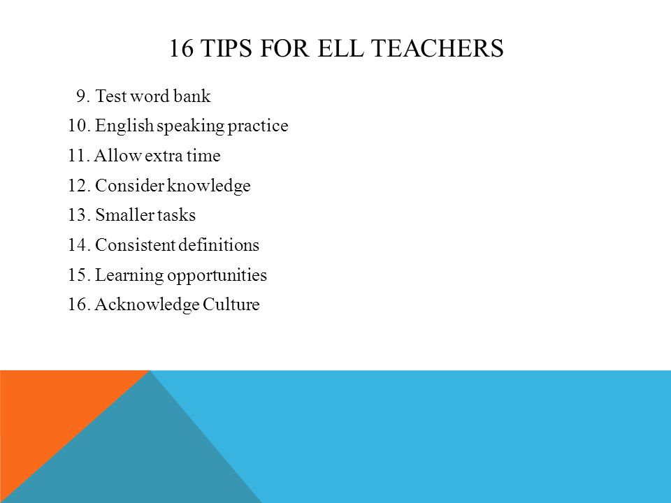 16 TIPS FOR ELL TEACHERS 9. Test word bank 10. English speaking practice 11. Allow extra time 12. Consider knowledge 13. Smaller tasks 14. Consistent