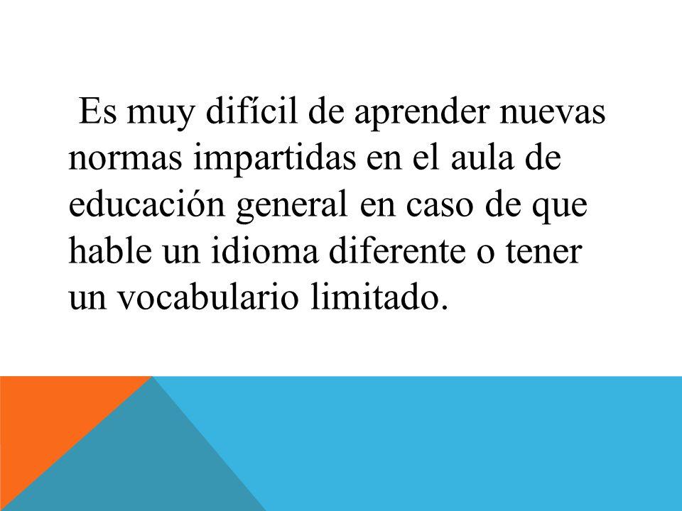 Es muy difícil de aprender nuevas normas impartidas en el aula de educación general en caso de que hable un idioma diferente o tener un vocabulario limitado.