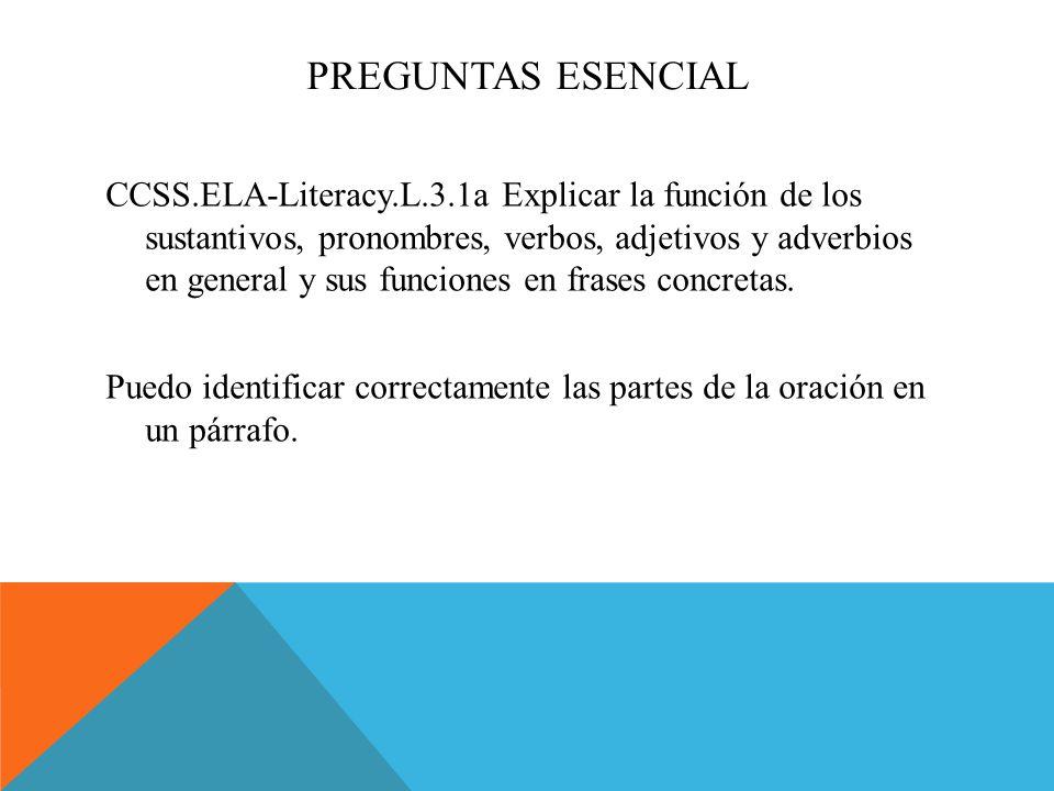 PREGUNTAS ESENCIAL CCSS.ELA-Literacy.L.3.1a Explicar la función de los sustantivos, pronombres, verbos, adjetivos y adverbios en general y sus funciones en frases concretas.