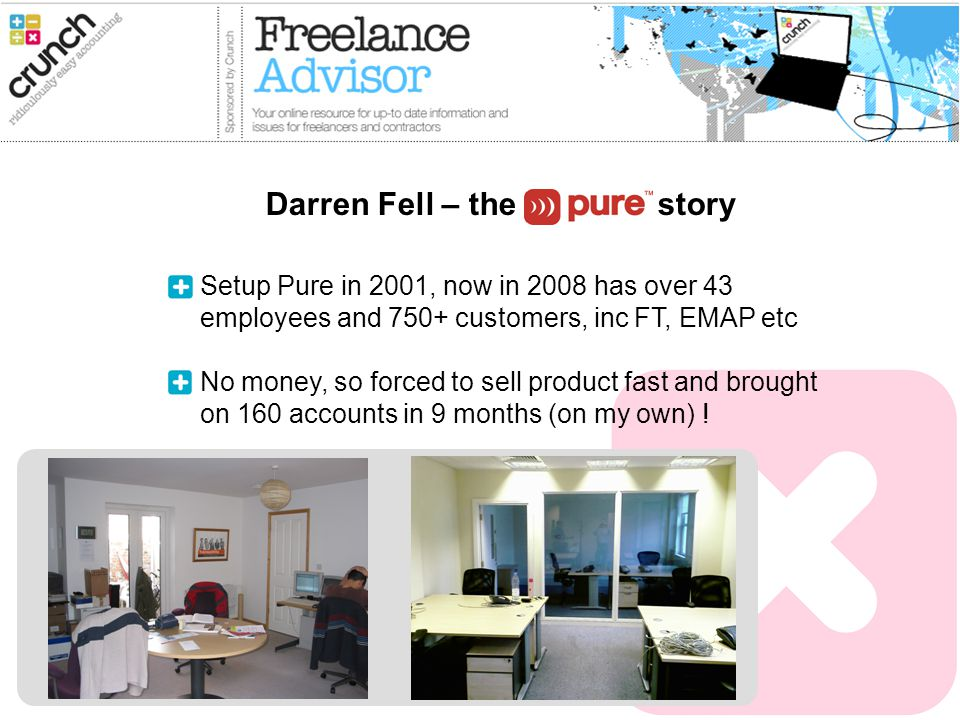 Setup Pure in 2001, now in 2008 has over 43 employees and 750+ customers, inc FT, EMAP etc No money, so forced to sell product fast and brought on 160 accounts in 9 months (on my own) .