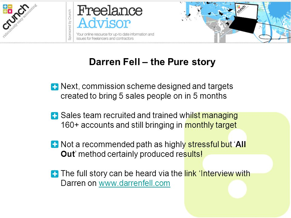 Next, commission scheme designed and targets created to bring 5 sales people on in 5 months Sales team recruited and trained whilst managing 160+ accounts and still bringing in monthly target Not a recommended path as highly stressful but All Out method certainly produced results.