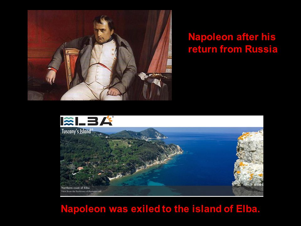 Napoleon after his return from Russia Napoleon was exiled to the island of Elba.