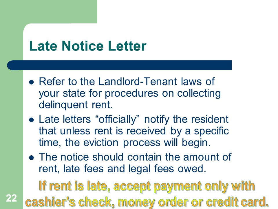22 Late Notice Letter Refer to the Landlord-Tenant laws of your state for procedures on collecting delinquent rent. Late letters officially notify the