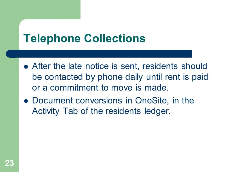 23 Telephone Collections After the late notice is sent, residents should be contacted by phone daily until rent is paid or a commitment to move is mad