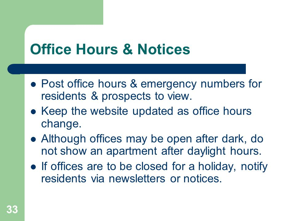 33 Office Hours & Notices Post office hours & emergency numbers for residents & prospects to view. Keep the website updated as office hours change. Al