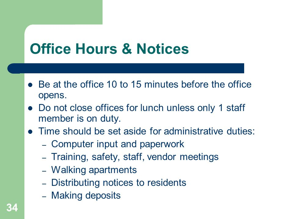34 Office Hours & Notices Be at the office 10 to 15 minutes before the office opens. Do not close offices for lunch unless only 1 staff member is on d