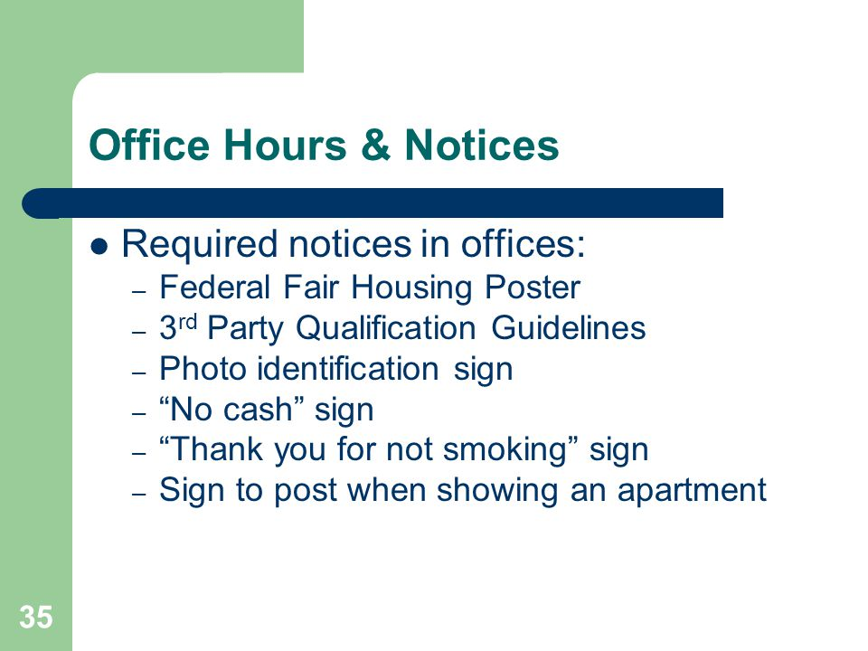 35 Office Hours & Notices Required notices in offices: – Federal Fair Housing Poster – 3 rd Party Qualification Guidelines – Photo identification sign