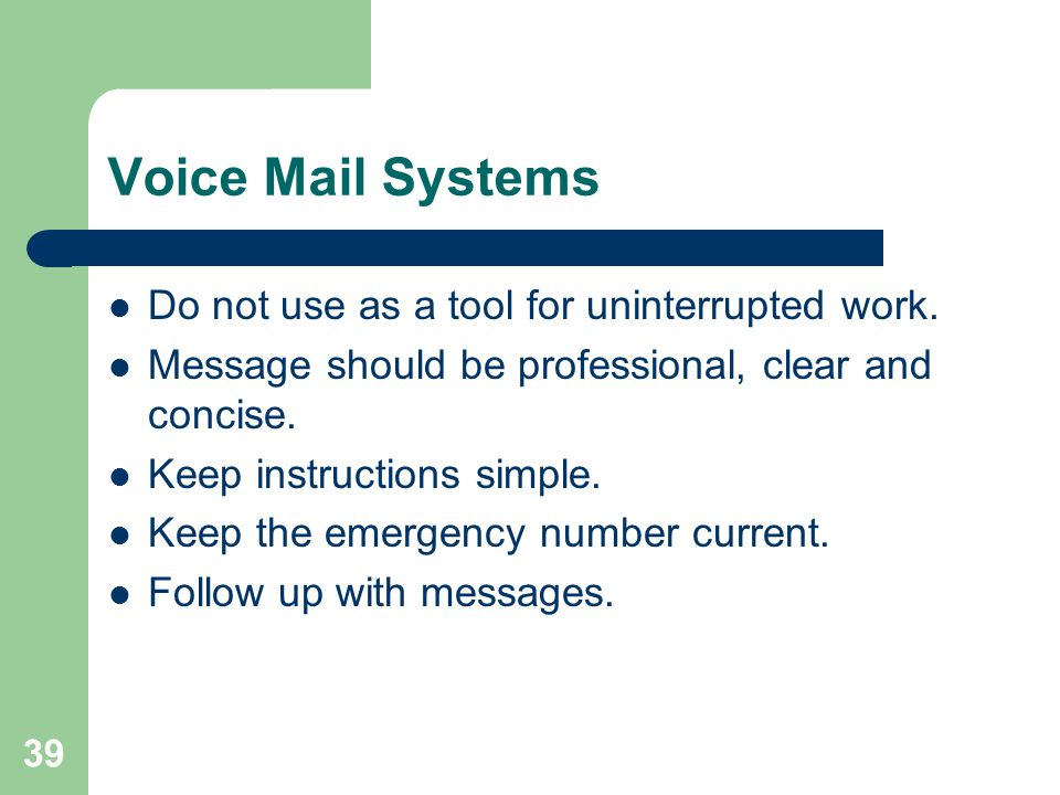 39 Voice Mail Systems Do not use as a tool for uninterrupted work. Message should be professional, clear and concise. Keep instructions simple. Keep t