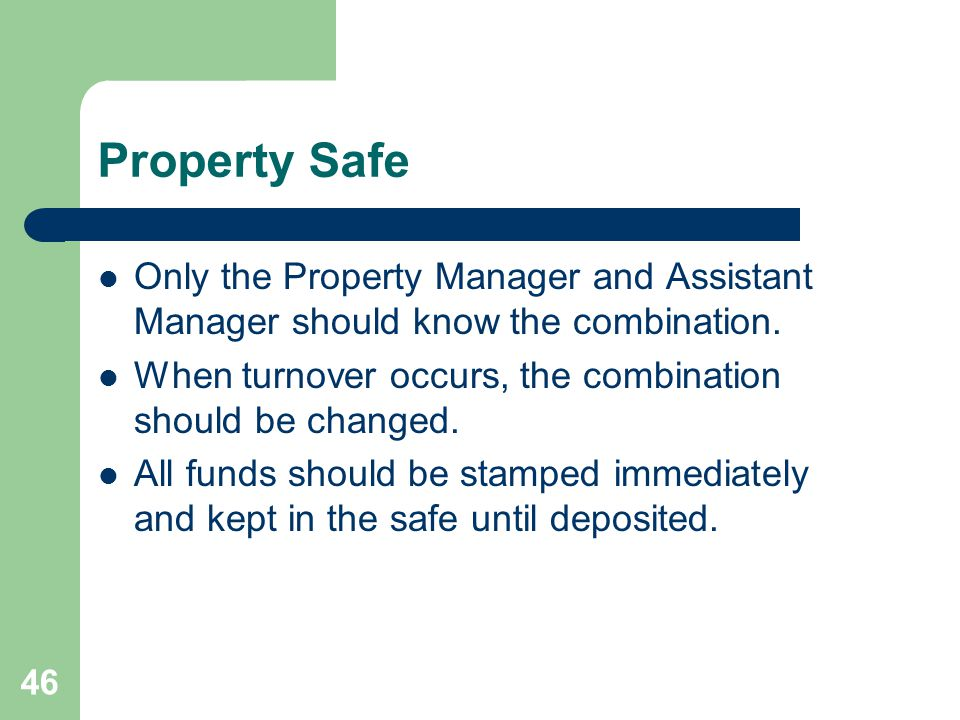 46 Property Safe Only the Property Manager and Assistant Manager should know the combination. When turnover occurs, the combination should be changed.