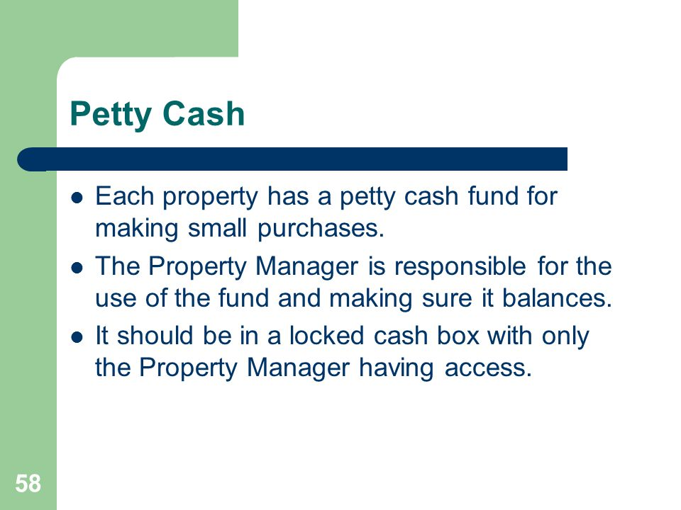 58 Petty Cash Each property has a petty cash fund for making small purchases. The Property Manager is responsible for the use of the fund and making s