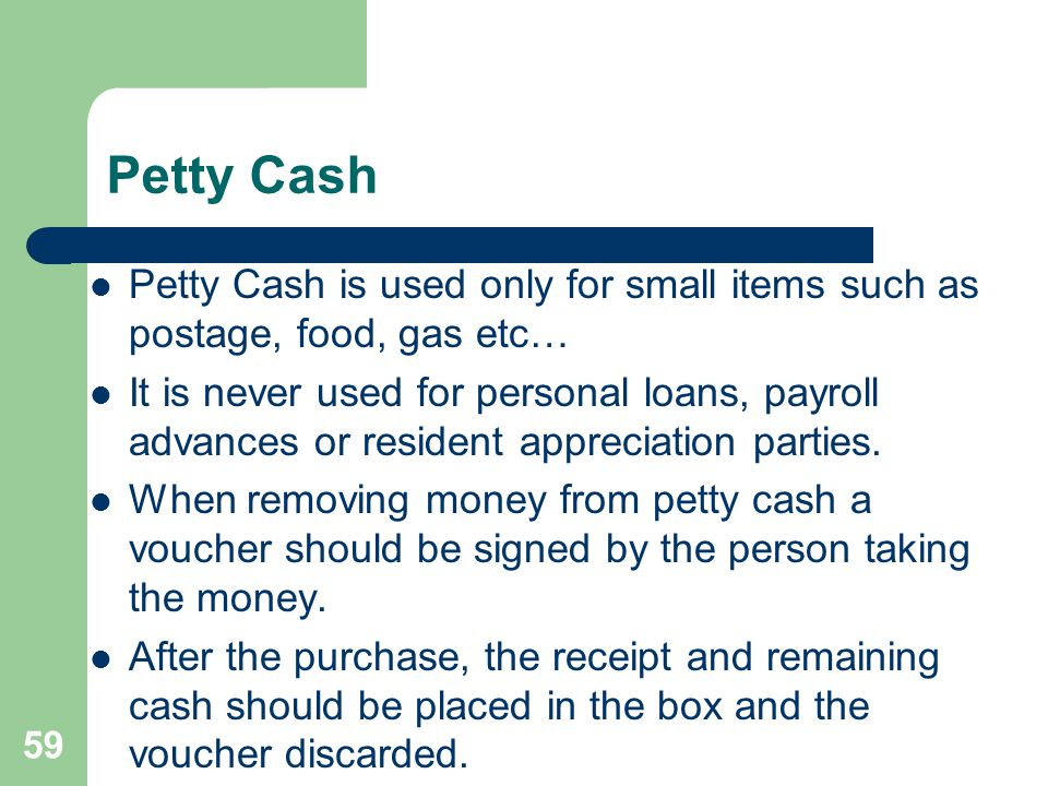 59 Petty Cash Petty Cash is used only for small items such as postage, food, gas etc… It is never used for personal loans, payroll advances or residen