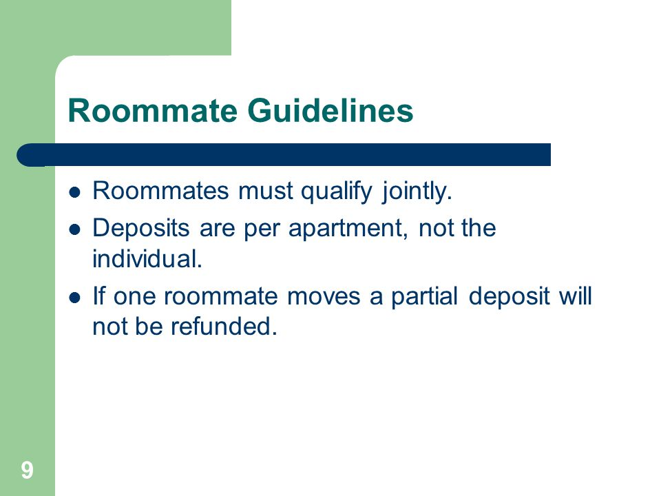 9 Roommate Guidelines Roommates must qualify jointly. Deposits are per apartment, not the individual. If one roommate moves a partial deposit will not