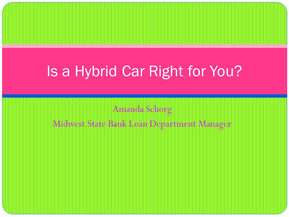 Amanda Schorg Midwest State Bank Loan Department Manager Is a Hybrid Car Right for You?