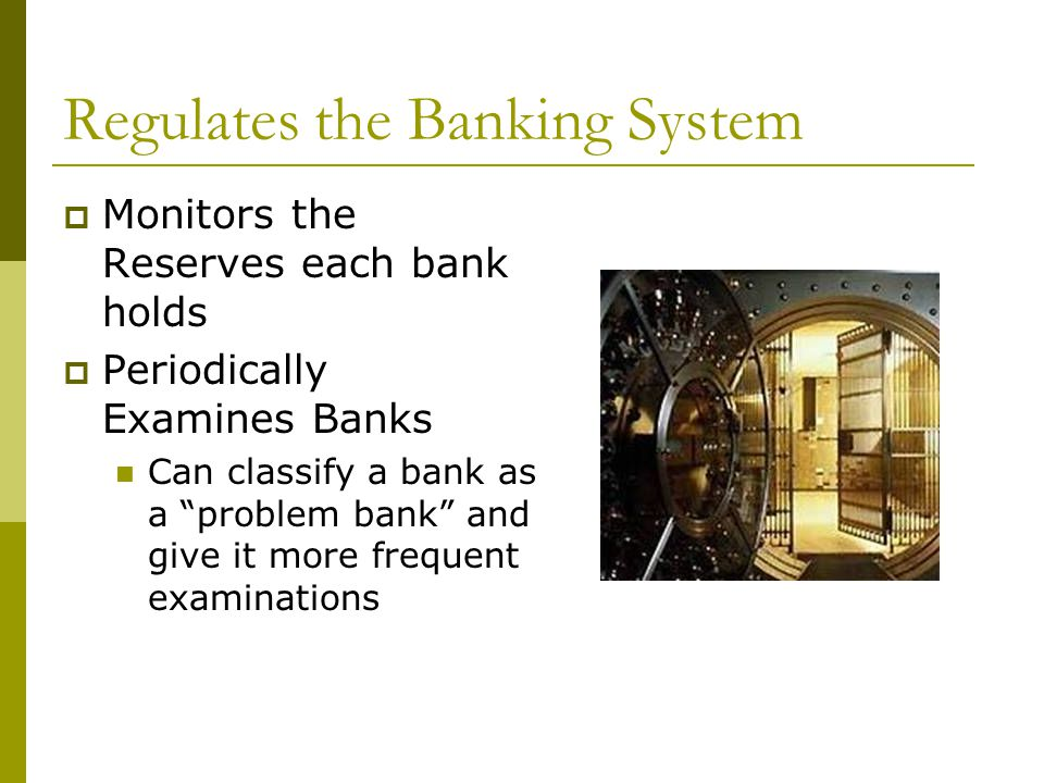 Regulates the Banking System Monitors the Reserves each bank holds Periodically Examines Banks Can classify a bank as a problem bank and give it more