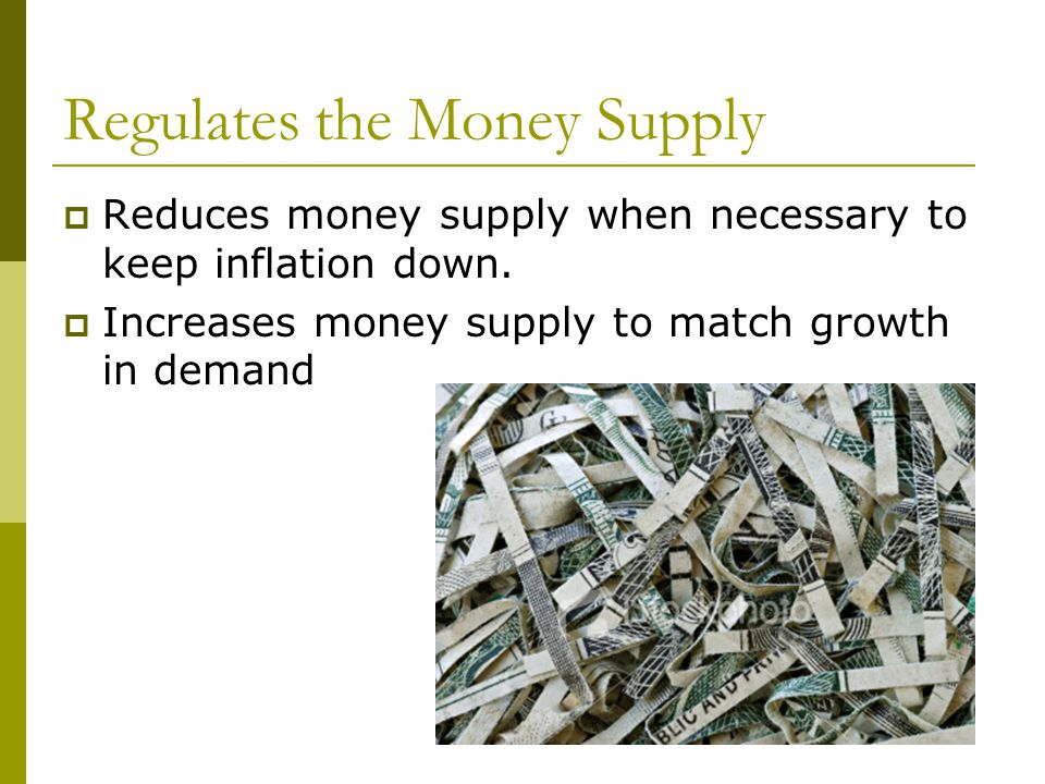 Regulates the Money Supply Reduces money supply when necessary to keep inflation down.