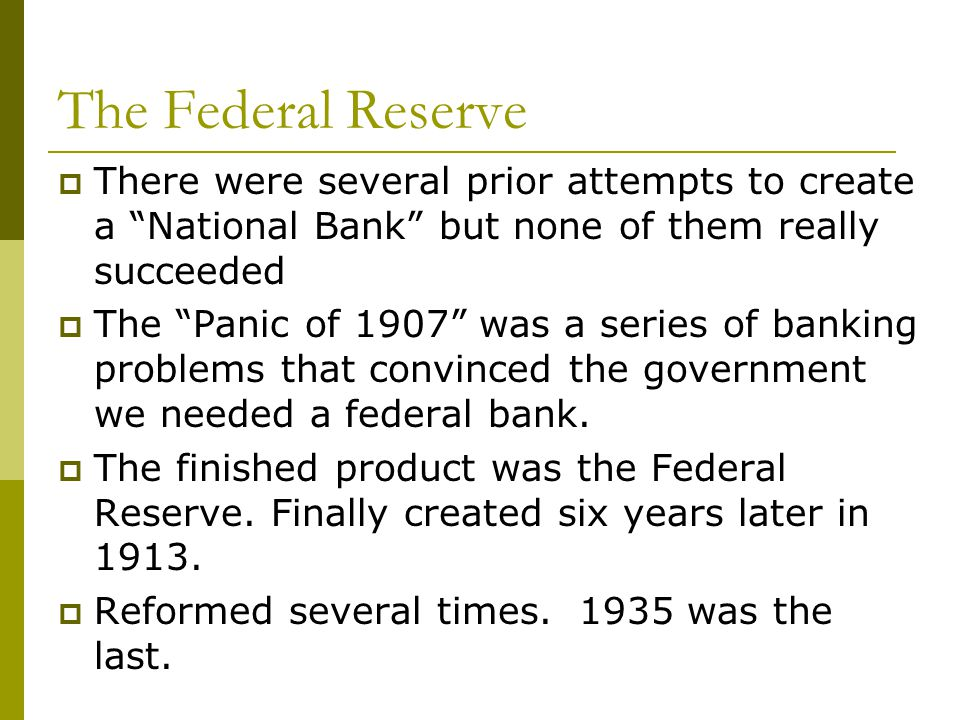 The Federal Reserve There were several prior attempts to create a National Bank but none of them really succeeded The Panic of 1907 was a series of ba