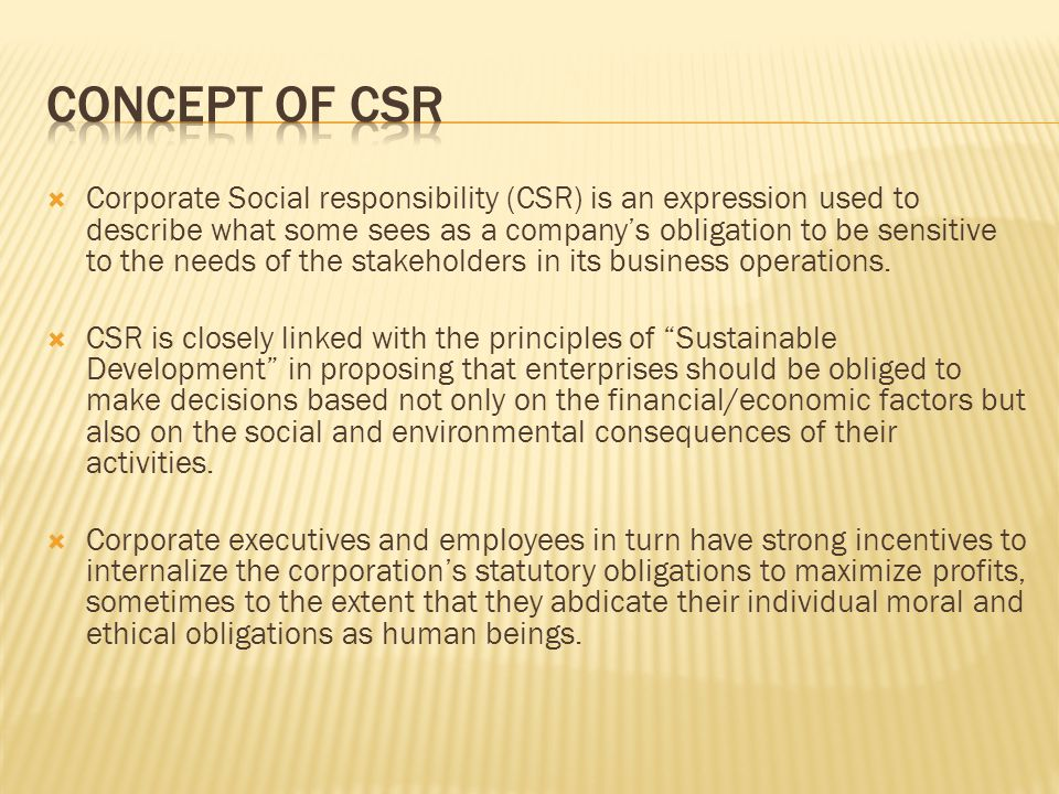 Corporate Social responsibility (CSR) is an expression used to describe what some sees as a companys obligation to be sensitive to the needs of the st