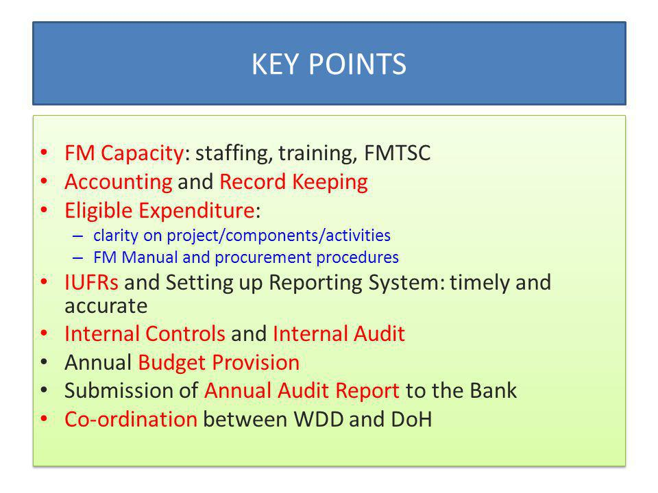 FM Capacity: staffing, training, FMTSC Accounting and Record Keeping Eligible Expenditure: – clarity on project/components/activities – FM Manual and procurement procedures IUFRs and Setting up Reporting System: timely and accurate Internal Controls and Internal Audit Annual Budget Provision Submission of Annual Audit Report to the Bank Co-ordination between WDD and DoH FM Capacity: staffing, training, FMTSC Accounting and Record Keeping Eligible Expenditure: – clarity on project/components/activities – FM Manual and procurement procedures IUFRs and Setting up Reporting System: timely and accurate Internal Controls and Internal Audit Annual Budget Provision Submission of Annual Audit Report to the Bank Co-ordination between WDD and DoH KEY POINTS