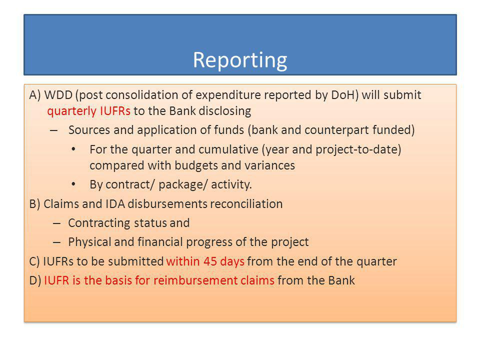 A) WDD (post consolidation of expenditure reported by DoH) will submit quarterly IUFRs to the Bank disclosing – Sources and application of funds (bank and counterpart funded) For the quarter and cumulative (year and project-to-date) compared with budgets and variances By contract/ package/ activity.