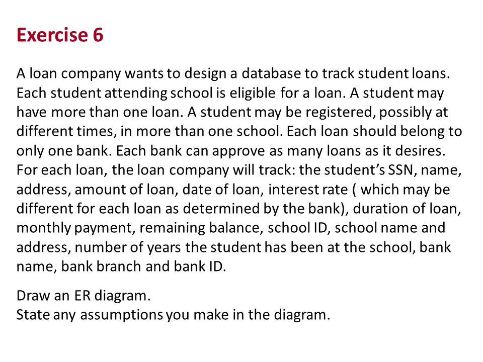 Exercise 6 A loan company wants to design a database to track student loans.