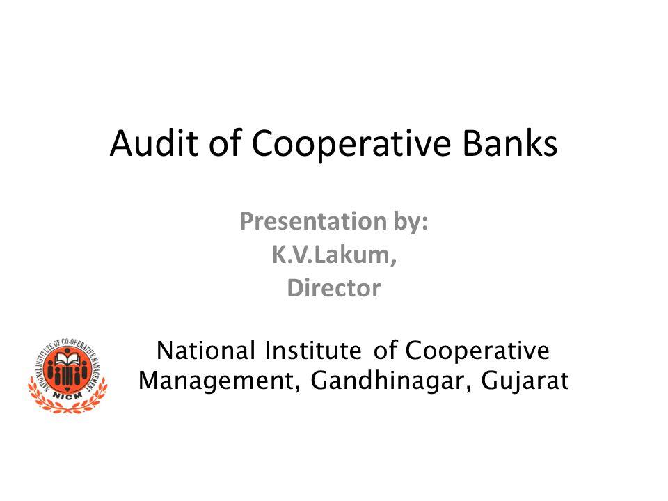 Audit of Cooperative Banks Presentation by: K.V.Lakum, Director National Institute of Cooperative Management, Gandhinagar, Gujarat