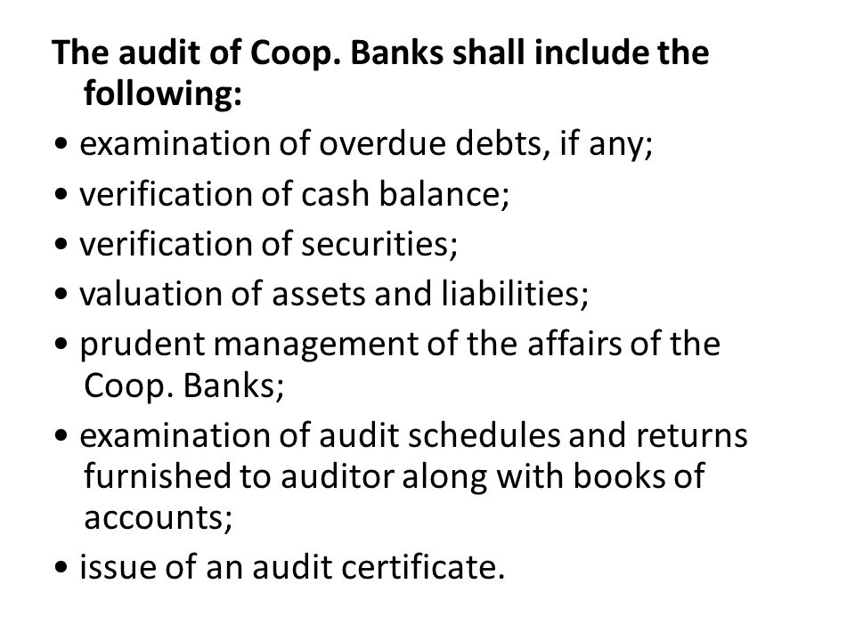 The audit of Coop. Banks shall include the following: examination of overdue debts, if any; verification of cash balance; verification of securities;