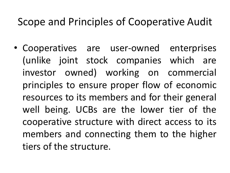 Scope and Principles of Cooperative Audit Cooperatives are user-owned enterprises (unlike joint stock companies which are investor owned) working on c