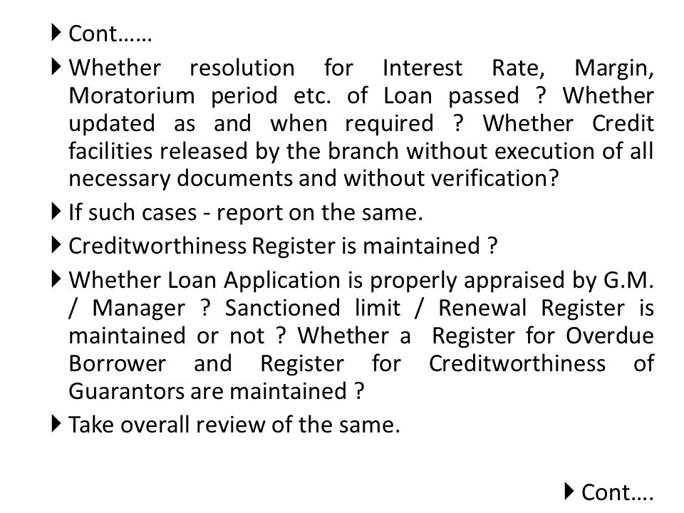 Cont…… Whether resolution for Interest Rate, Margin, Moratorium period etc. of Loan passed ? Whether updated as and when required ? Whether Credit fac