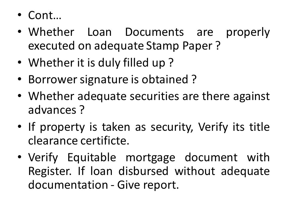 Cont… Whether Loan Documents are properly executed on adequate Stamp Paper ? Whether it is duly filled up ? Borrower signature is obtained ? Whether a