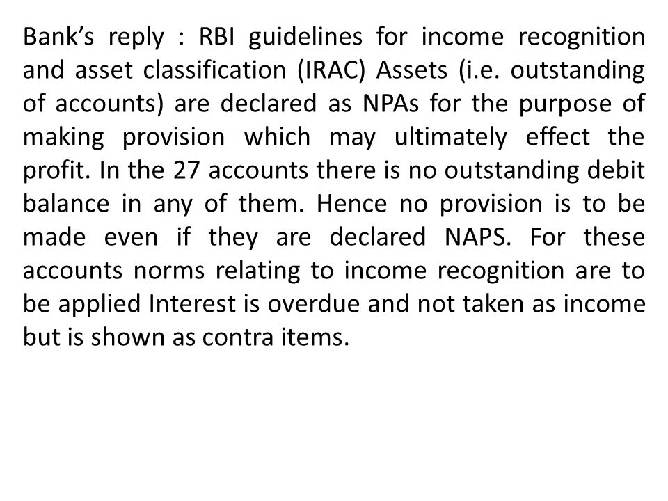 Banks reply : RBI guidelines for income recognition and asset classification (IRAC) Assets (i.e. outstanding of accounts) are declared as NPAs for the