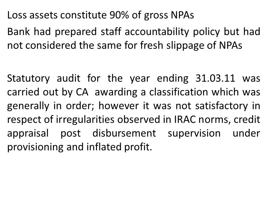 Loss assets constitute 90% of gross NPAs Bank had prepared staff accountability policy but had not considered the same for fresh slippage of NPAs Stat